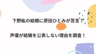 下野紘の結婚に原田ひとみが苦言?声優が結婚を公表しない理由を調査!